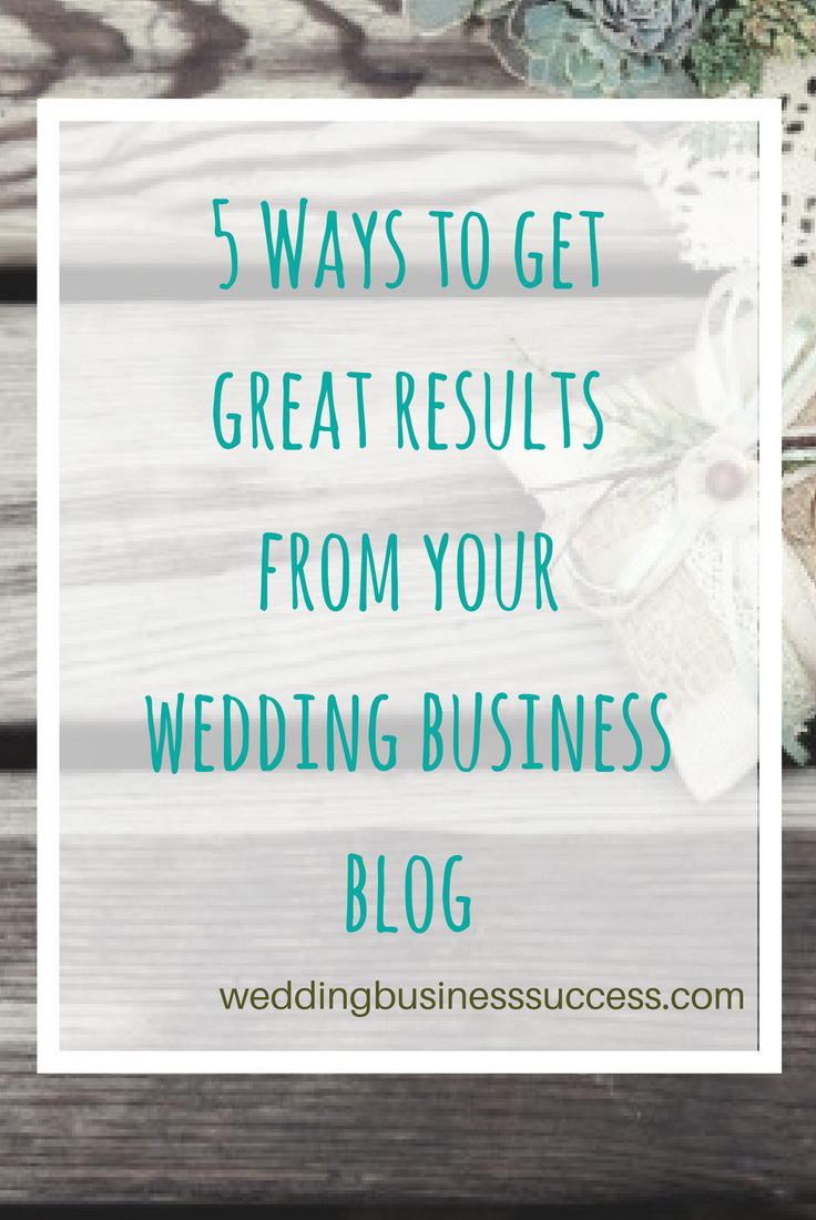 5 Top Tips to help you get better results from your wedding business blog